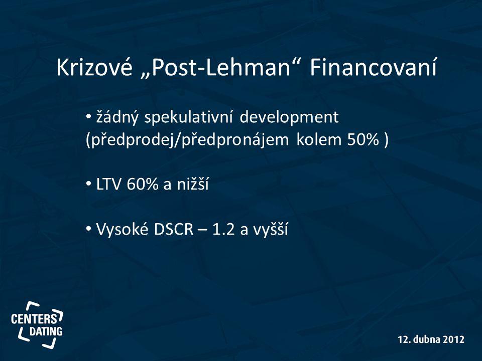 """Krizové """"Post-Lehman Financovaní • žádný spekulativní development (předprodej/předpronájem kolem 50% ) • LTV 60% a nižší • Vysoké DSCR – 1.2 a vyšší"""
