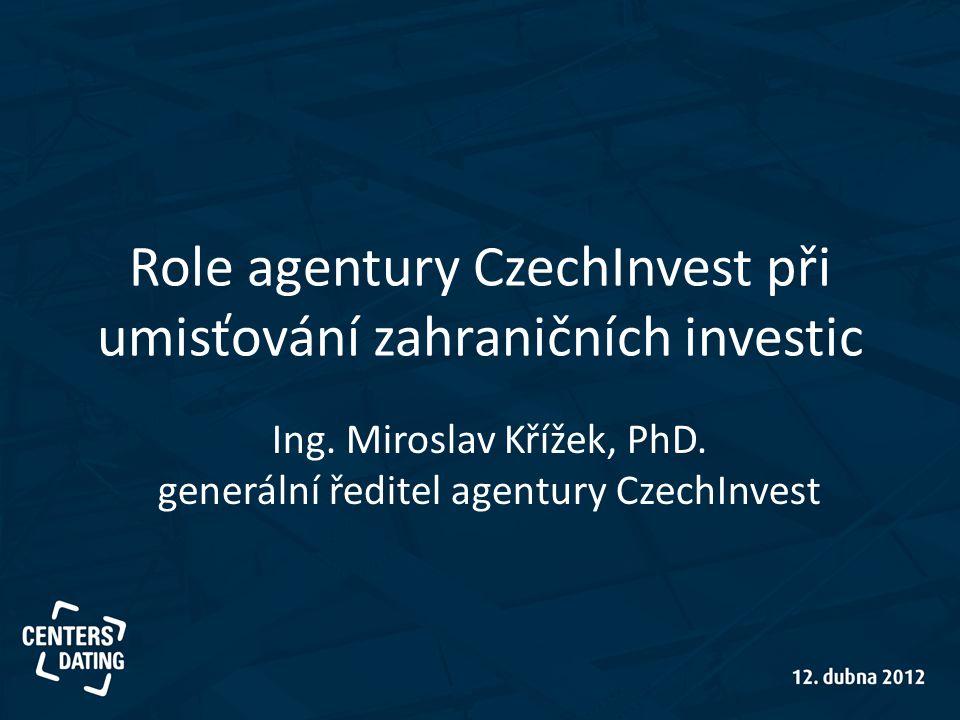 Role agentury CzechInvest při umisťování zahraničních investic Ing. Miroslav Křížek, PhD. generální ředitel agentury CzechInvest