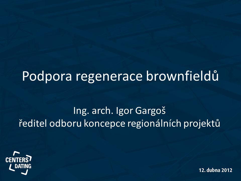 Podpora regenerace brownfieldů Ing. arch. Igor Gargoš ředitel odboru koncepce regionálních projektů
