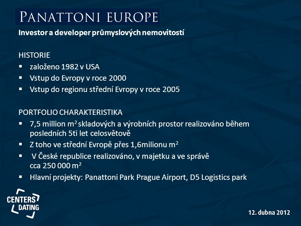 Investor a developer průmyslových nemovitostí HISTORIE  založeno 1982 v USA  Vstup do Evropy v roce 2000  Vstup do regionu střední Evropy v roce 2005 PORTFOLIO CHARAKTERISTIKA  7,5 million m 2 skladových a výrobních prostor realizováno během posledních 5ti let celosvětově  Z toho ve střední Evropě přes 1,6milionu m 2  V České republice realizováno, v majetku a ve správě cca 250 000 m 2  Hlavní projekty: Panattoni Park Prague Airport, D5 Logistics park