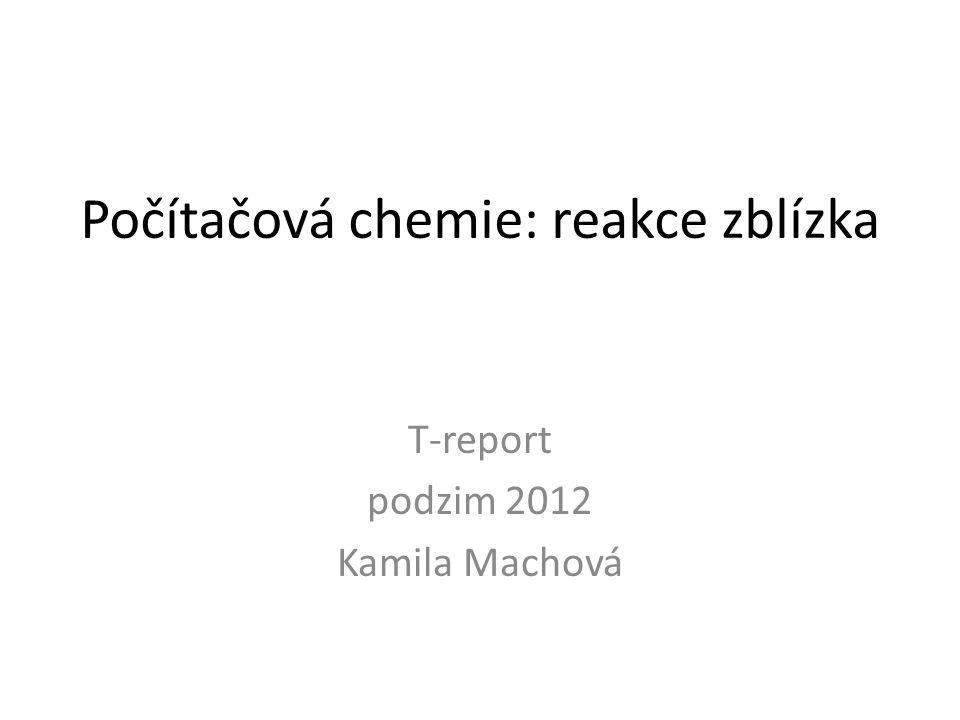 Počítačová chemie: reakce zblízka T-report podzim 2012 Kamila Machová