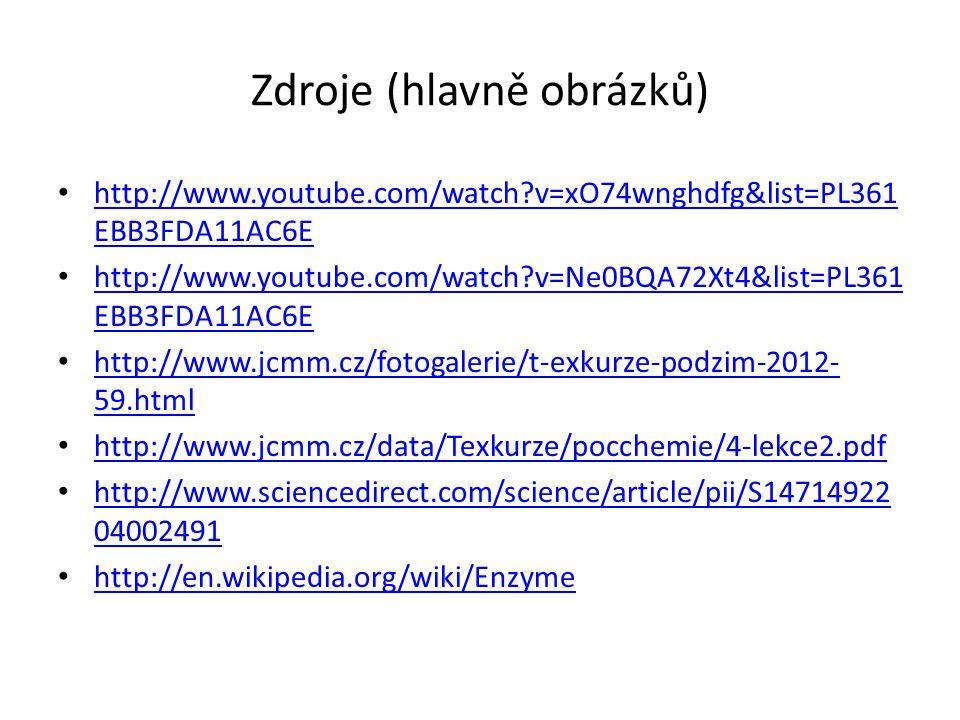 Zdroje (hlavně obrázků) • http://www.youtube.com/watch?v=xO74wnghdfg&list=PL361 EBB3FDA11AC6E http://www.youtube.com/watch?v=xO74wnghdfg&list=PL361 EBB3FDA11AC6E • http://www.youtube.com/watch?v=Ne0BQA72Xt4&list=PL361 EBB3FDA11AC6E http://www.youtube.com/watch?v=Ne0BQA72Xt4&list=PL361 EBB3FDA11AC6E • http://www.jcmm.cz/fotogalerie/t-exkurze-podzim-2012- 59.html http://www.jcmm.cz/fotogalerie/t-exkurze-podzim-2012- 59.html • http://www.jcmm.cz/data/Texkurze/pocchemie/4-lekce2.pdf http://www.jcmm.cz/data/Texkurze/pocchemie/4-lekce2.pdf • http://www.sciencedirect.com/science/article/pii/S14714922 04002491 http://www.sciencedirect.com/science/article/pii/S14714922 04002491 • http://en.wikipedia.org/wiki/Enzyme http://en.wikipedia.org/wiki/Enzyme