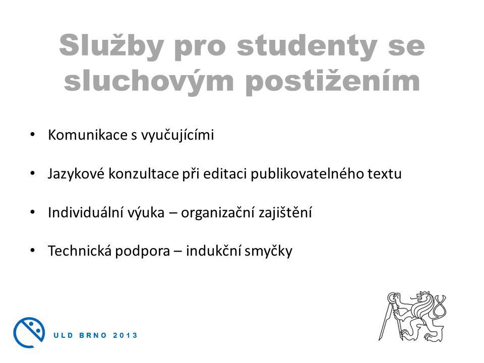ULD BRNO 2013 • Komunikace s vyučujícími • Jazykové konzultace při editaci publikovatelného textu • Individuální výuka – organizační zajištění • Technická podpora – indukční smyčky Služby pro studenty se sluchovým postižením
