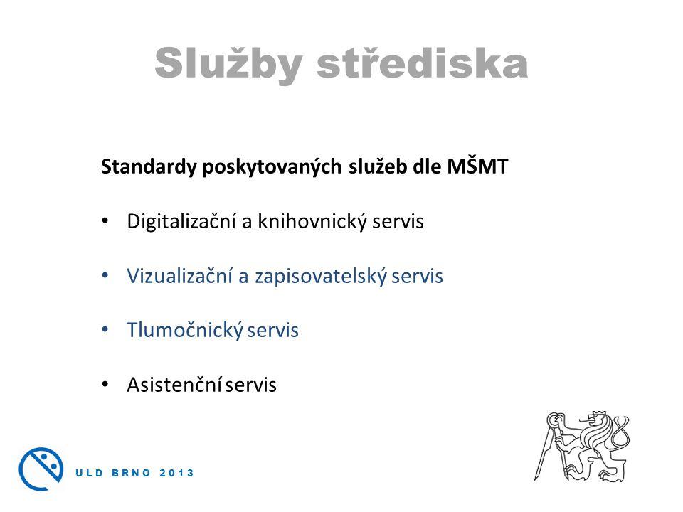 ULD BRNO 2013 Standardy poskytovaných služeb dle MŠMT • Digitalizační a knihovnický servis • Vizualizační a zapisovatelský servis • Tlumočnický servis • Asistenční servis Služby střediska