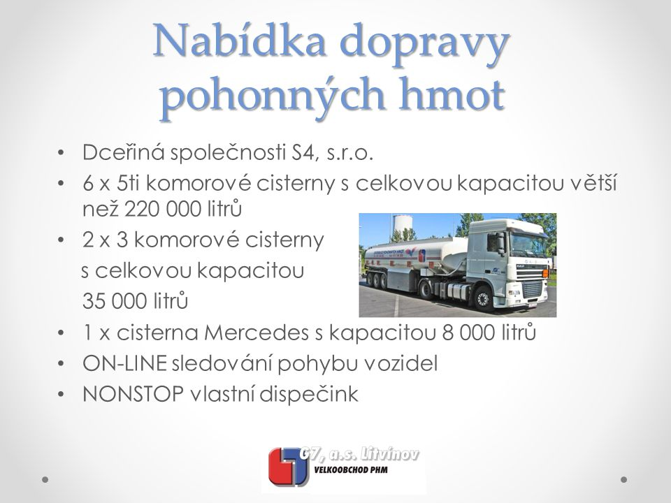 Nabídka dopravy pohonných hmot • Dceřiná společnosti S4, s.r.o. • 6 x 5ti komorové cisterny s celkovou kapacitou větší než 220 000 litrů • 2 x 3 komor