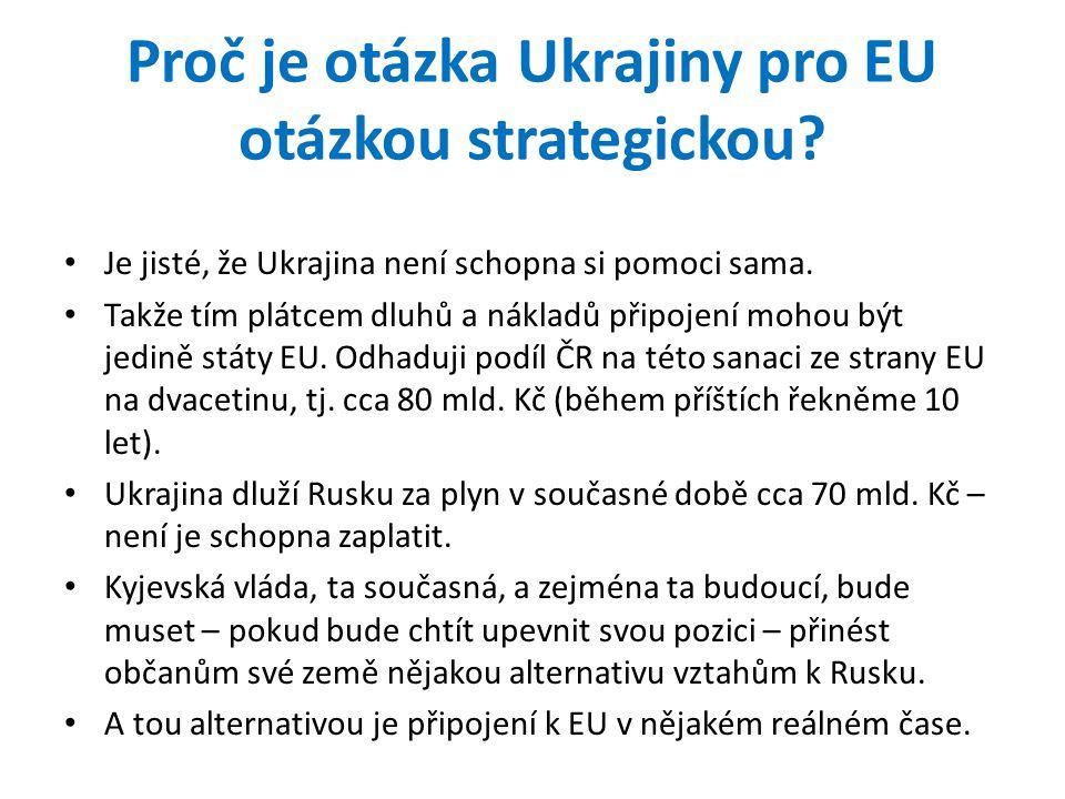 Proč je otázka Ukrajiny pro EU otázkou strategickou? • Je jisté, že Ukrajina není schopna si pomoci sama. • Takže tím plátcem dluhů a nákladů připojen