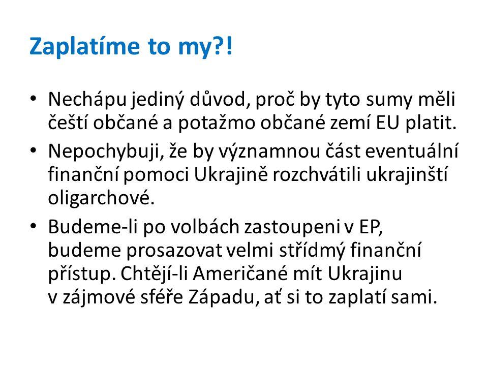 Zaplatíme to my?! • Nechápu jediný důvod, proč by tyto sumy měli čeští občané a potažmo občané zemí EU platit. • Nepochybuji, že by významnou část eve
