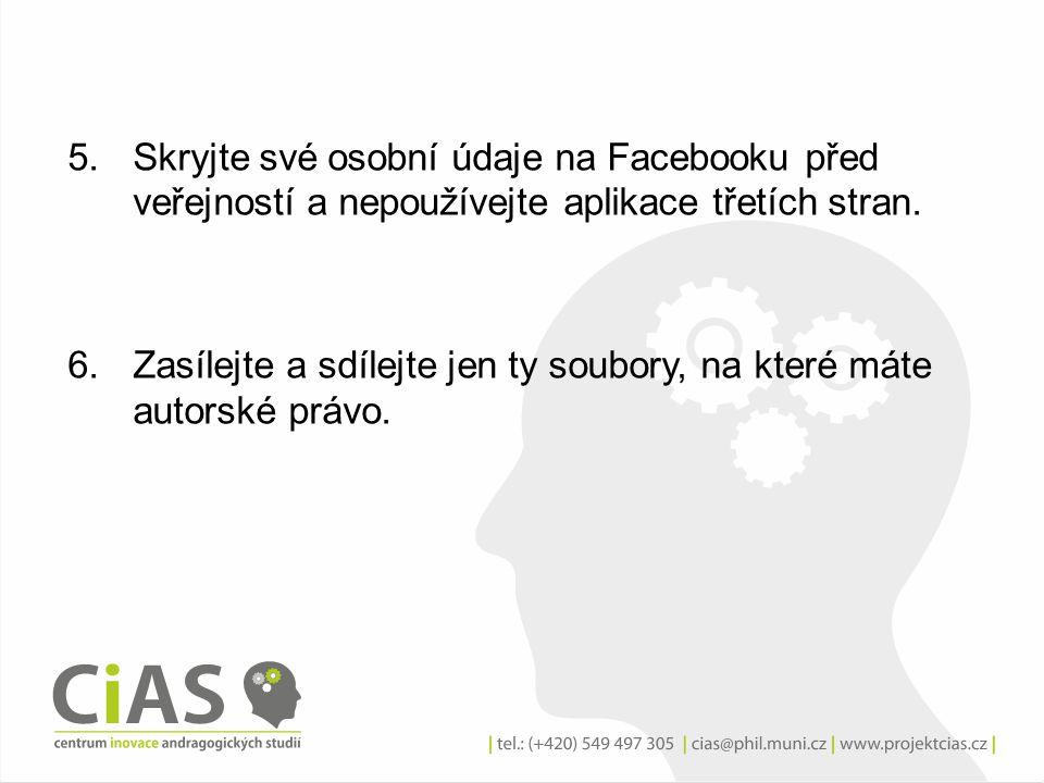 5.Skryjte své osobní údaje na Facebooku před veřejností a nepoužívejte aplikace třetích stran. 6.Zasílejte a sdílejte jen ty soubory, na které máte au