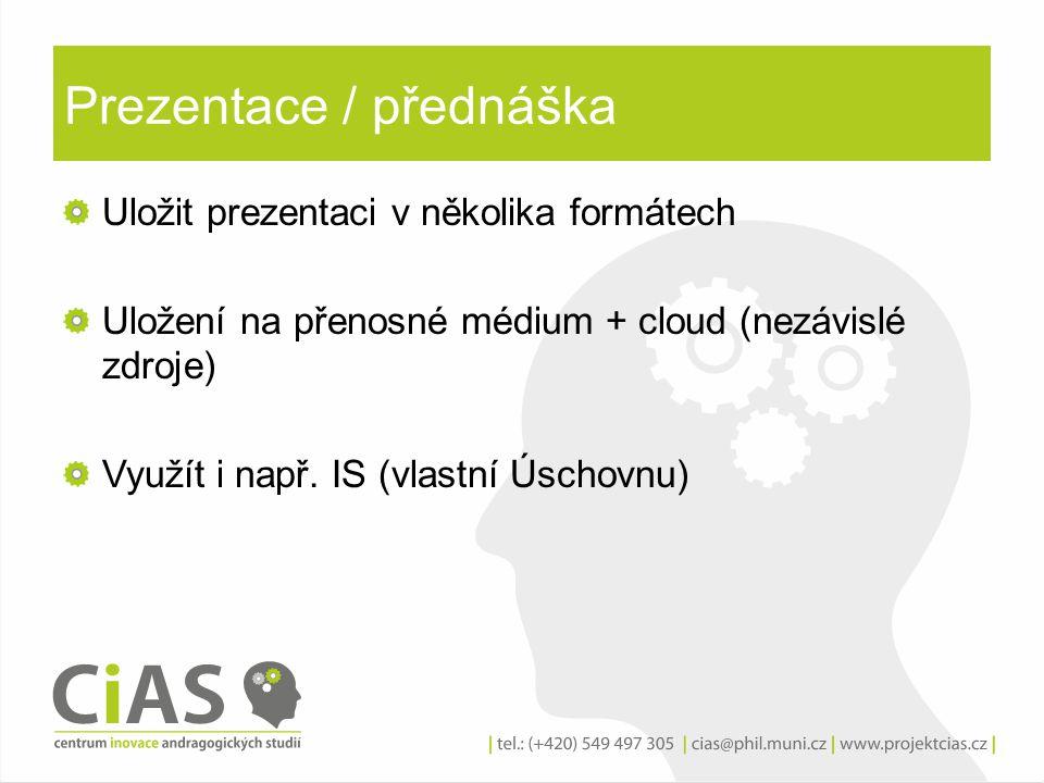 Prezentace / přednáška Uložit prezentaci v několika formátech Uložení na přenosné médium + cloud (nezávislé zdroje) Využít i např. IS (vlastní Úschovn