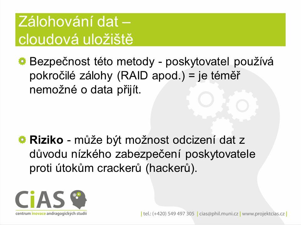 Zálohování dat – cloudová uložiště Bezpečnost této metody - poskytovatel používá pokročilé zálohy (RAID apod.) = je téměř nemožné o data přijít. Rizik