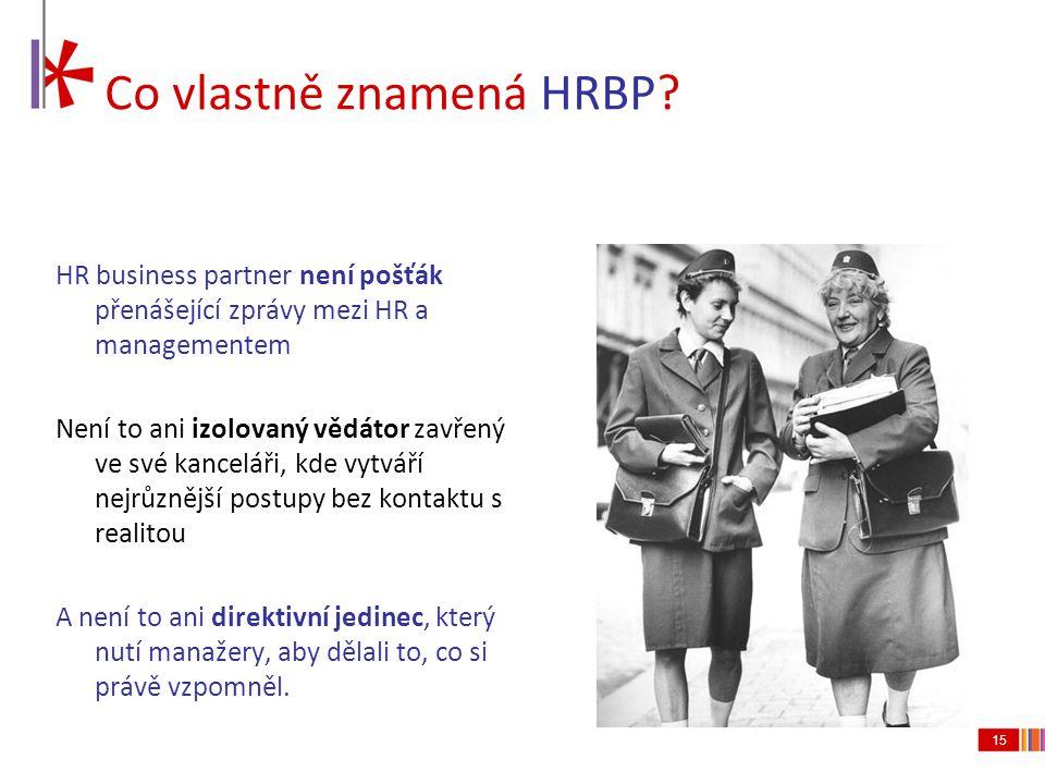 15 Co vlastně znamená HRBP? HR business partner není pošťák přenášející zprávy mezi HR a managementem Není to ani izolovaný vědátor zavřený ve své kan