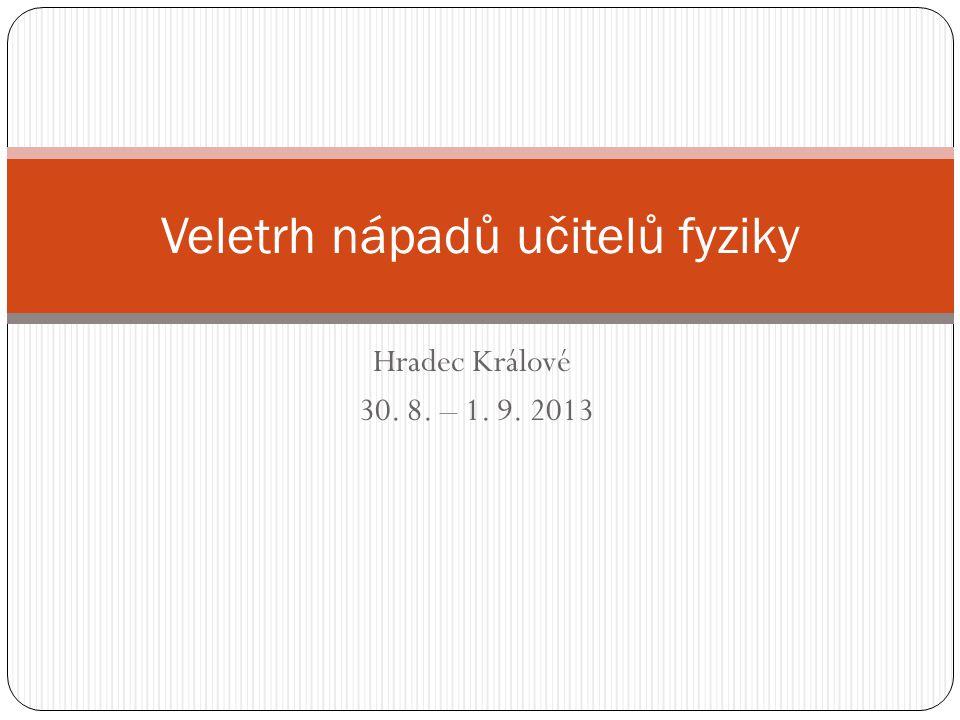 Hradec Králové 30. 8. – 1. 9. 2013 Veletrh nápadů učitelů fyziky