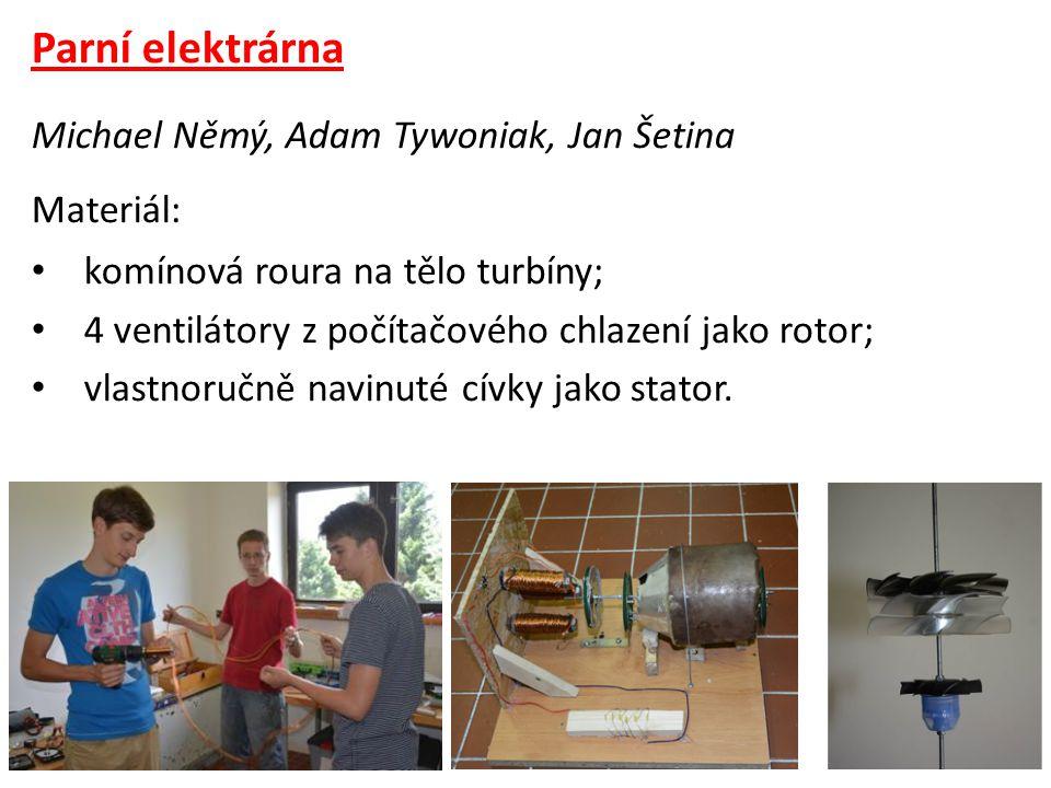 Parní elektrárna Michael Němý, Adam Tywoniak, Jan Šetina Materiál: • komínová roura na tělo turbíny; • 4 ventilátory z počítačového chlazení jako rotor; • vlastnoručně navinuté cívky jako stator.