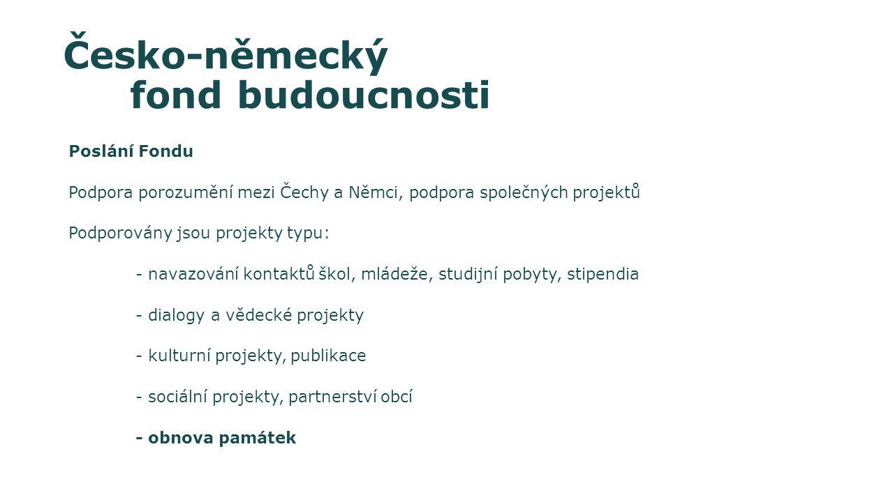 Česko-německý fond budoucnosti Poslání Fondu Podpora porozumění mezi Čechy a Němci, podpora společných projektů Podporovány jsou projekty typu: - navazování kontaktů škol, mládeže, studijní pobyty, stipendia - dialogy a vědecké projekty - kulturní projekty, publikace - sociální projekty, partnerství obcí - obnova památek