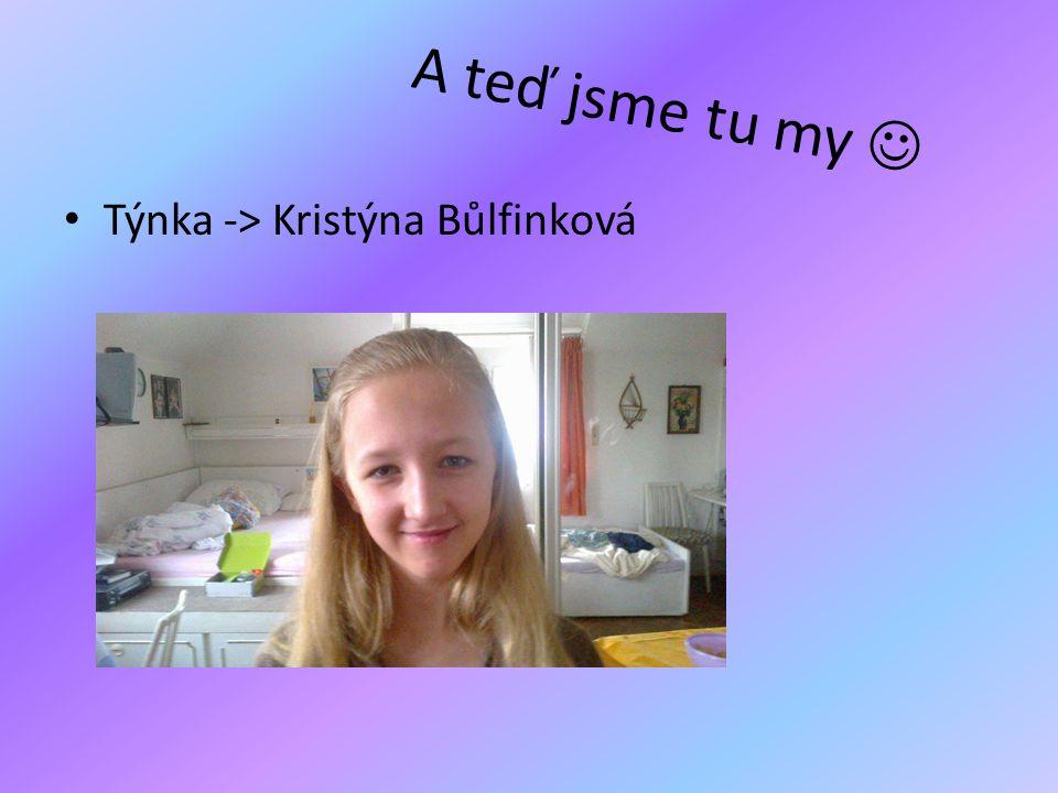 A teď jsme tu my  • Týnka -> Kristýna Bůlfinková
