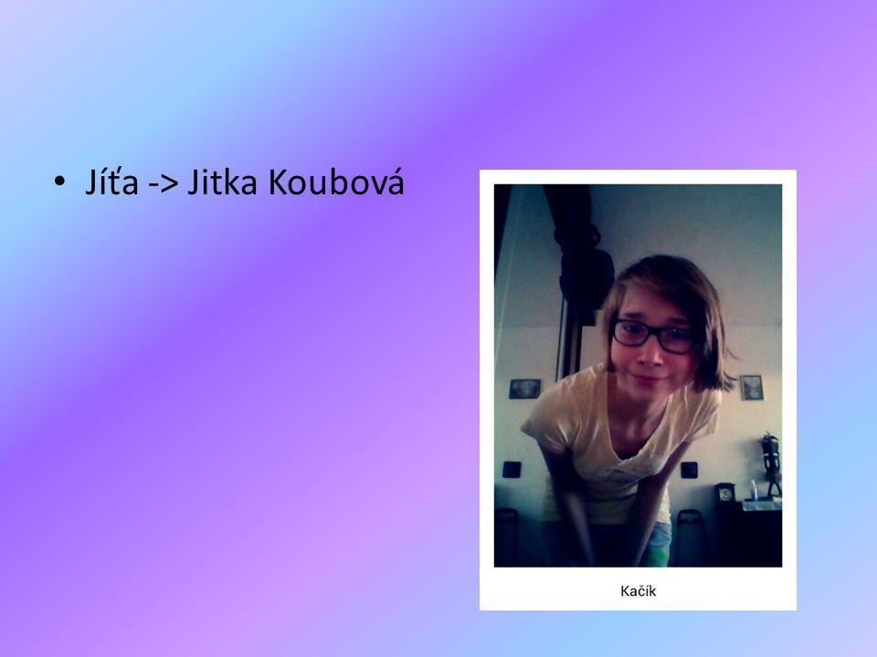 • Jíťa -> Jitka Koubová