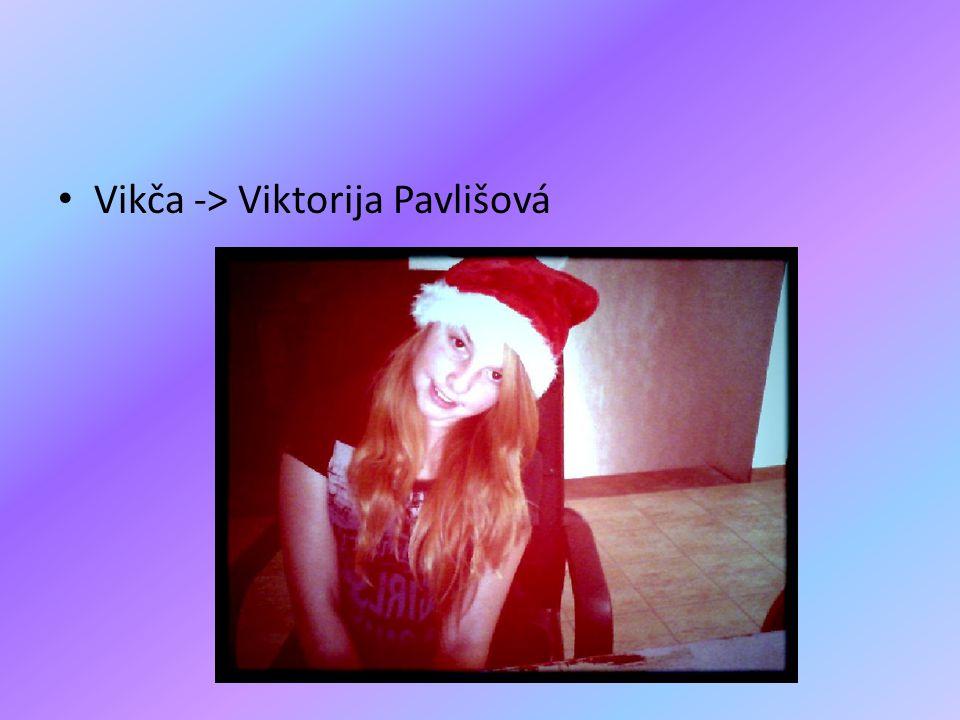 • Vikča -> Viktorija Pavlišová