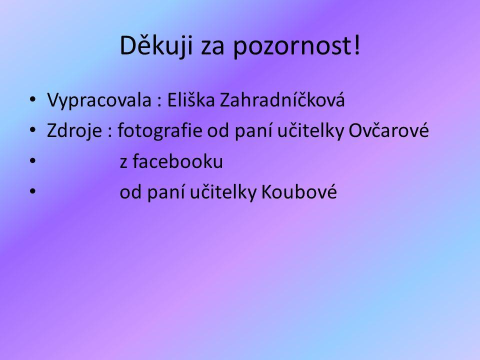 Děkuji za pozornost! • Vypracovala : Eliška Zahradníčková • Zdroje : fotografie od paní učitelky Ovčarové • z facebooku • od paní učitelky Koubové