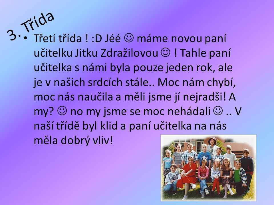 3. Třída • Třetí třída ! :D Jéé  máme novou paní učitelku Jitku Zdražilovou  ! Tahle paní učitelka s námi byla pouze jeden rok, ale je v našich srdc