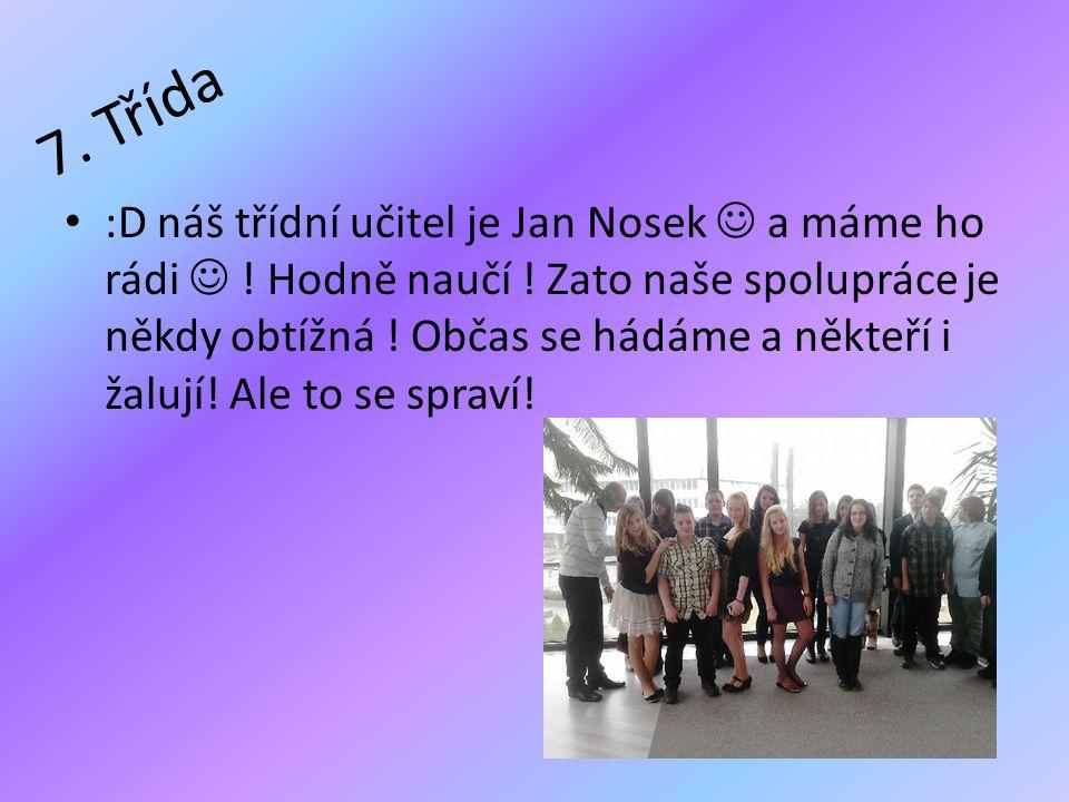 7. Třída • :D náš třídní učitel je Jan Nosek  a máme ho rádi  ! Hodně naučí ! Zato naše spolupráce je někdy obtížná ! Občas se hádáme a někteří i ža