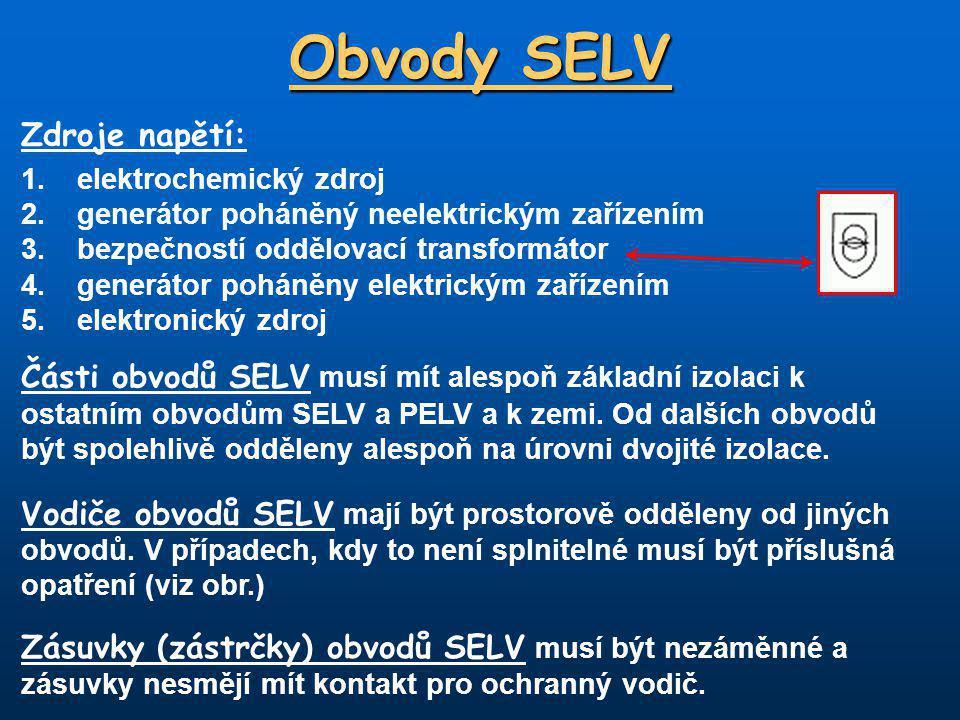 Obvody SELV Zdroje napětí: 1.elektrochemický zdroj 2.generátor poháněný neelektrickým zařízením 3.bezpečností oddělovací transformátor 4.generátor poháněny elektrickým zařízením 5.elektronický zdroj Části obvodů SELV musí mít alespoň základní izolaci k ostatním obvodům SELV a PELV a k zemi.