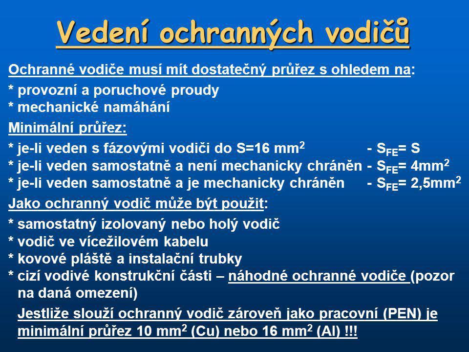 Vedení ochranných vodičů Ochranné vodiče musí mít dostatečný průřez s ohledem na: *provozní a poruchové proudy *mechanické namáhání Minimální průřez: *je-li veden s fázovými vodiči do S=16 mm 2 -S FE = S *je-li veden samostatně a není mechanicky chráněn -S FE = 4mm 2 *je-li veden samostatně a je mechanicky chráněn -S FE = 2,5mm 2 Jako ochranný vodič může být použit: *samostatný izolovaný nebo holý vodič *vodič ve vícežilovém kabelu *kovové pláště a instalační trubky *cizí vodivé konstrukční části – náhodné ochranné vodiče (pozor na daná omezení) Jestliže slouží ochranný vodič zároveň jako pracovní (PEN) je minimální průřez 10 mm 2 (Cu) nebo 16 mm 2 (Al) !!!