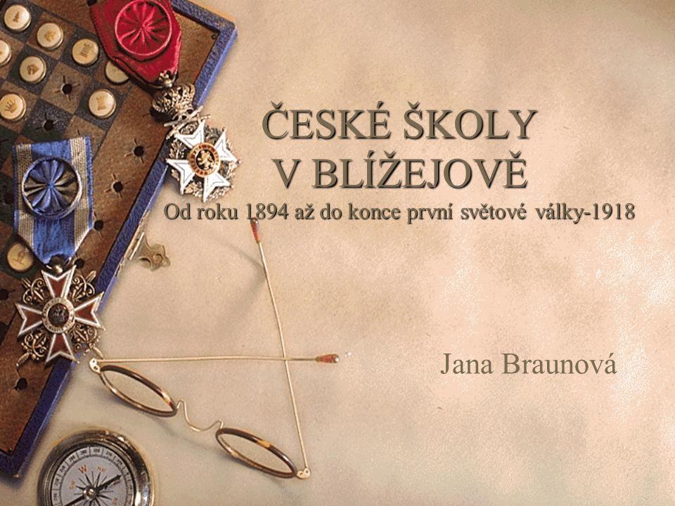 ČESKÉ ŠKOLY V BLÍŽEJOVĚ Od roku 1894 až do konce první světové války-1918 Jana Braunová