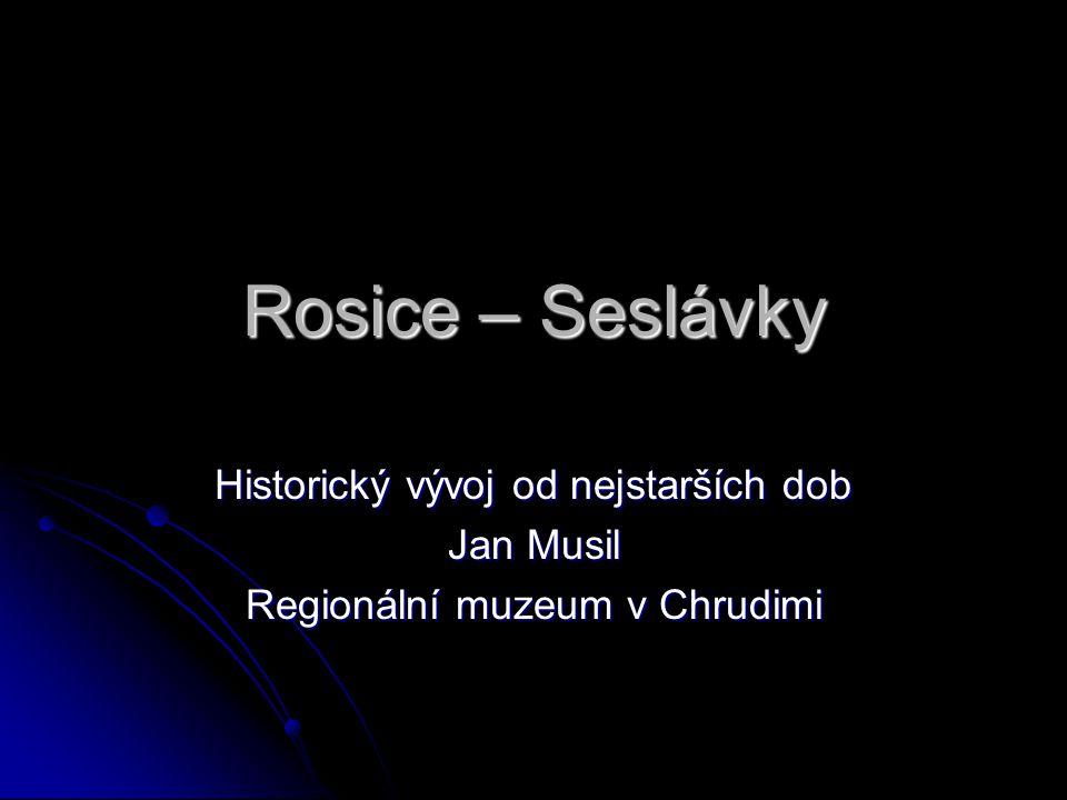 Rosice – Seslávky Historický vývoj od nejstarších dob Jan Musil Regionální muzeum v Chrudimi