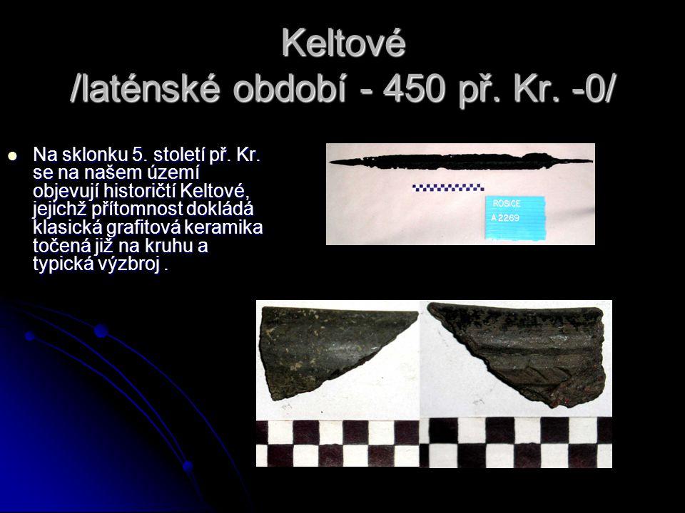Keltové /laténské období - 450 př. Kr. -0/  Na sklonku 5. století př. Kr. se na našem území objevují historičtí Keltové, jejichž přítomnost dokládá k