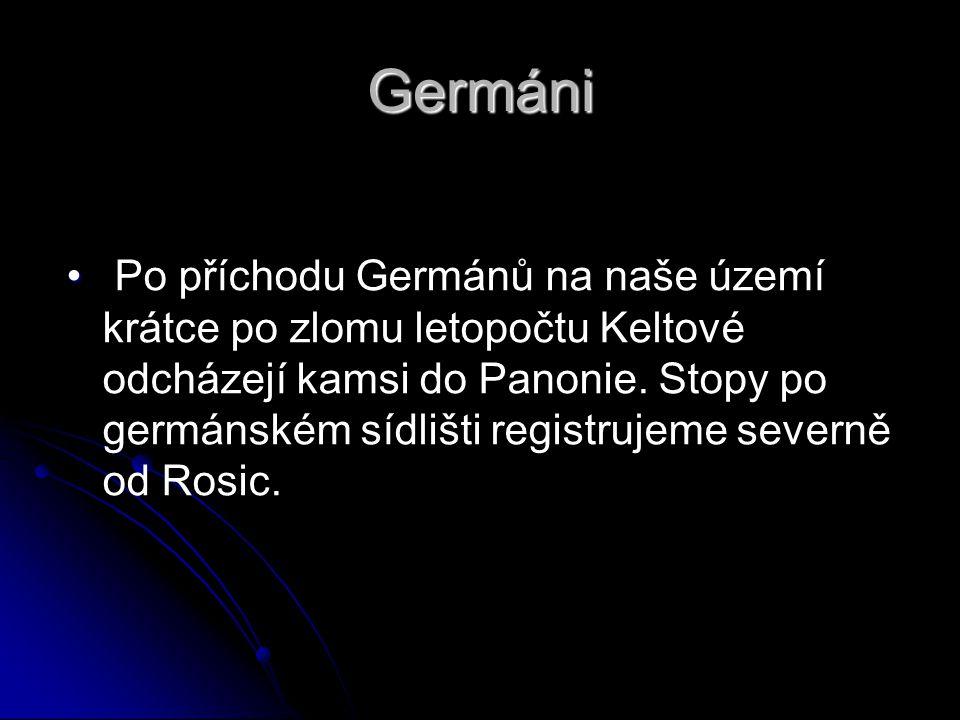 Germáni • • Po příchodu Germánů na naše území krátce po zlomu letopočtu Keltové odcházejí kamsi do Panonie. Stopy po germánském sídlišti registrujeme