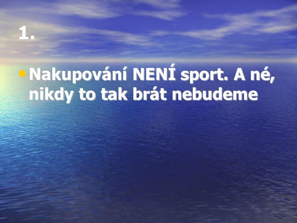 1. • Nakupování NENÍ sport. A né, nikdy to tak brát nebudeme