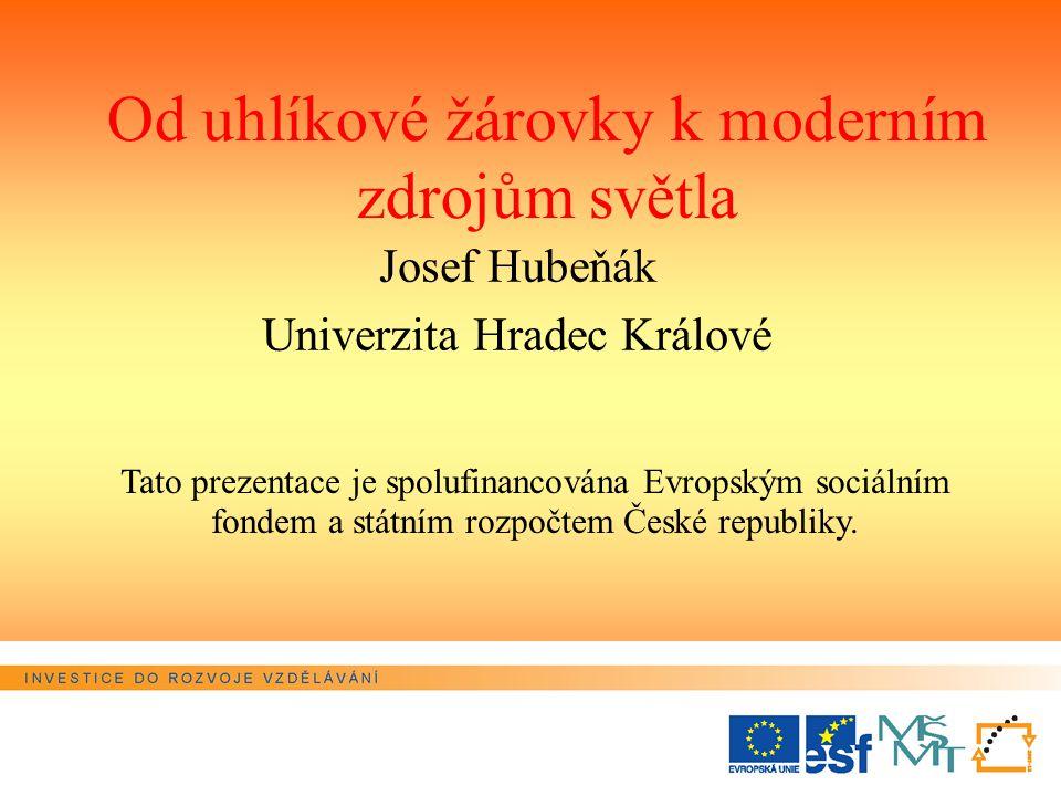 Od uhlíkové žárovky k moderním zdrojům světla Josef Hubeňák Univerzita Hradec Králové Tato prezentace je spolufinancována Evropským sociálním fondem a státním rozpočtem České republiky.