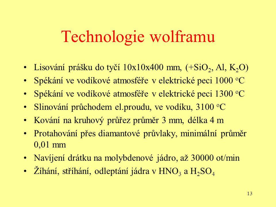 13 Technologie wolframu •Lisování prášku do tyčí 10x10x400 mm, (+SiO 2, Al, K 2 O) •Spékání ve vodíkové atmosféře v elektrické peci 1000 o C •Spékání ve vodíkové atmosféře v elektrické peci 1300 o C •Slinování průchodem el.proudu, ve vodíku, 3100 o C •Kování na kruhový průřez průměr 3 mm, délka 4 m •Protahování přes diamantové průvlaky, minimální průměr 0,01 mm •Navíjení drátku na molybdenové jádro, až 30000 ot/min •Žíhání, stříhání, odleptání jádra v HNO 3 a H 2 SO 4