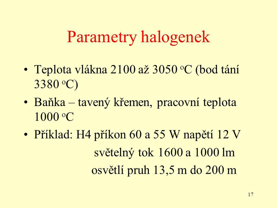 17 Parametry halogenek •Teplota vlákna 2100 až 3050 o C (bod tání 3380 o C) •Baňka – tavený křemen, pracovní teplota 1000 o C •Příklad: H4 příkon 60 a 55 W napětí 12 V světelný tok 1600 a 1000 lm osvětlí pruh 13,5 m do 200 m