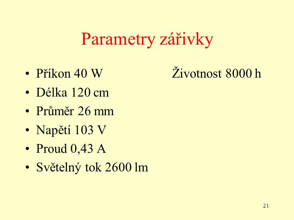 21 Parametry zářivky •Příkon 40 WŽivotnost 8000 h •Délka 120 cm •Průměr 26 mm •Napětí 103 V •Proud 0,43 A •Světelný tok 2600 lm
