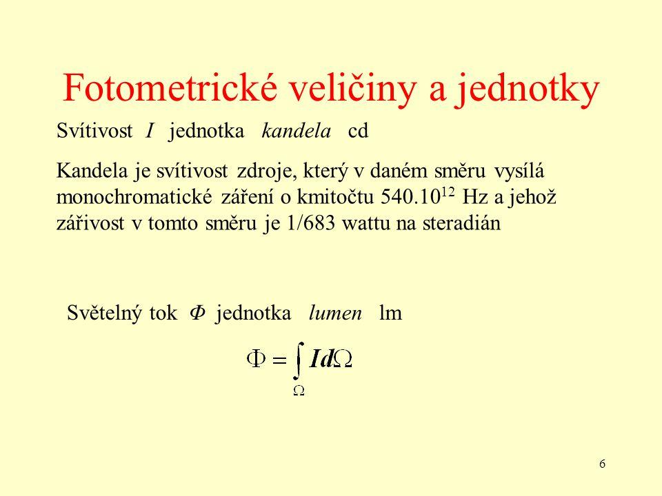 6 Fotometrické veličiny a jednotky Svítivost I jednotka kandela cd Kandela je svítivost zdroje, který v daném směru vysílá monochromatické záření o kmitočtu 540.10 12 Hz a jehož zářivost v tomto směru je 1/683 wattu na steradián Světelný tok Φ jednotka lumen lm