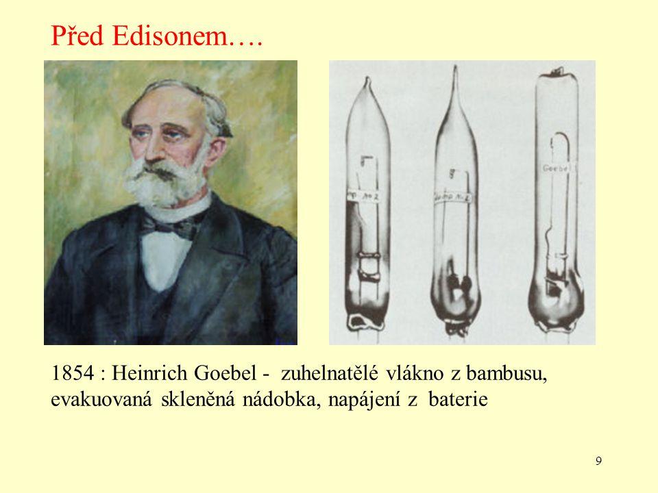 9 1854 : Heinrich Goebel - zuhelnatělé vlákno z bambusu, evakuovaná skleněná nádobka, napájení z baterie Před Edisonem….