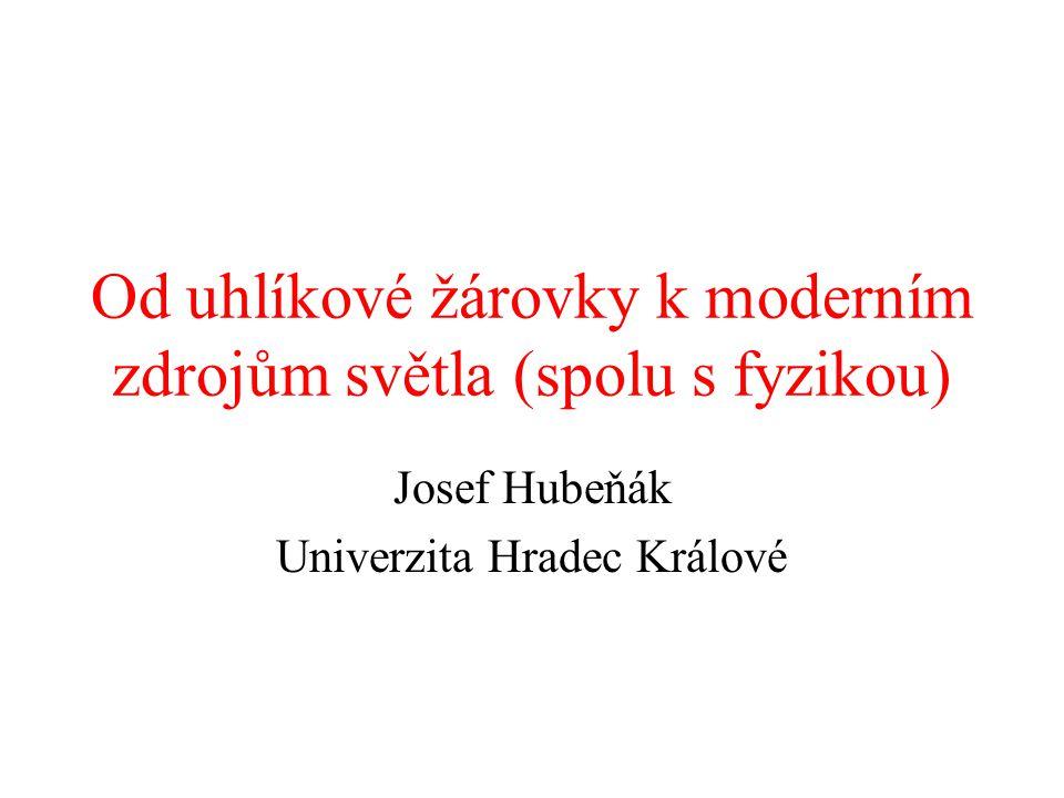 Od uhlíkové žárovky k moderním zdrojům světla (spolu s fyzikou) Josef Hubeňák Univerzita Hradec Králové
