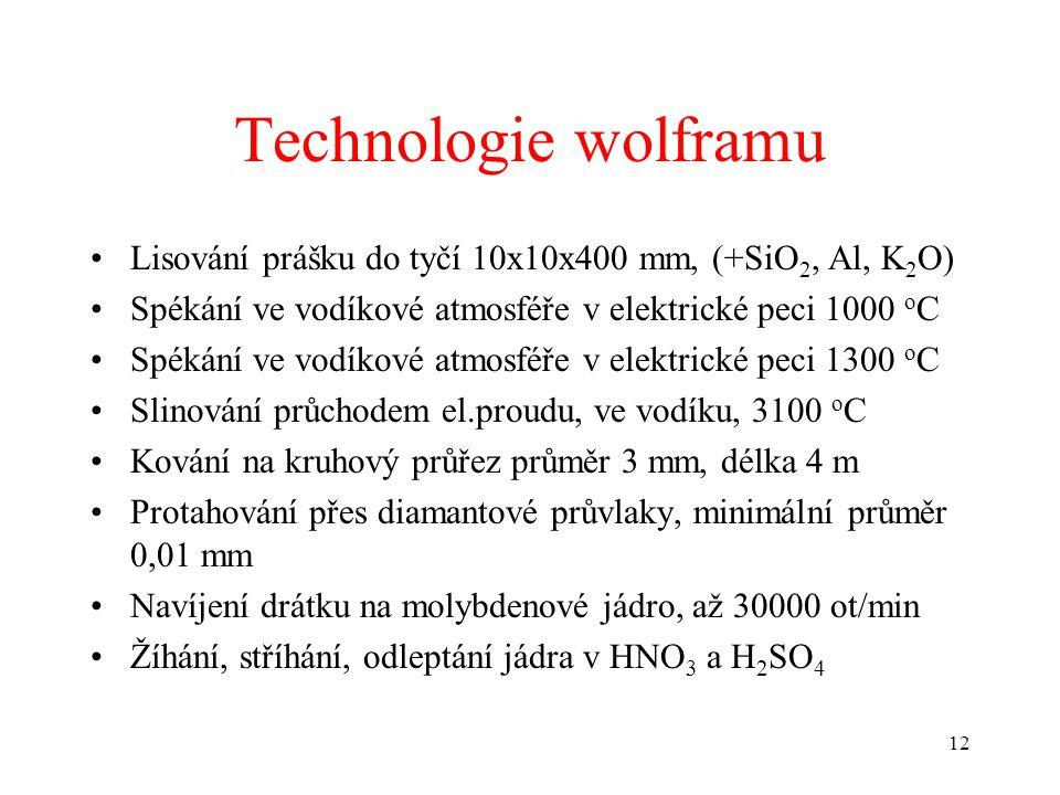 12 Technologie wolframu •Lisování prášku do tyčí 10x10x400 mm, (+SiO 2, Al, K 2 O) •Spékání ve vodíkové atmosféře v elektrické peci 1000 o C •Spékání