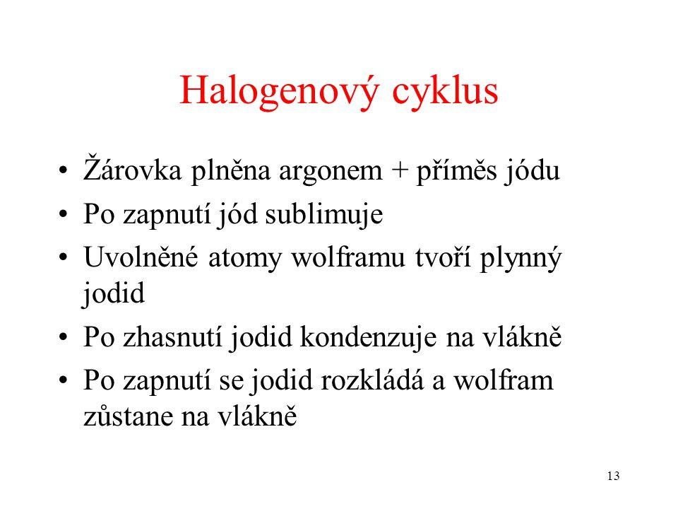 13 Halogenový cyklus •Žárovka plněna argonem + příměs jódu •Po zapnutí jód sublimuje •Uvolněné atomy wolframu tvoří plynný jodid •Po zhasnutí jodid ko