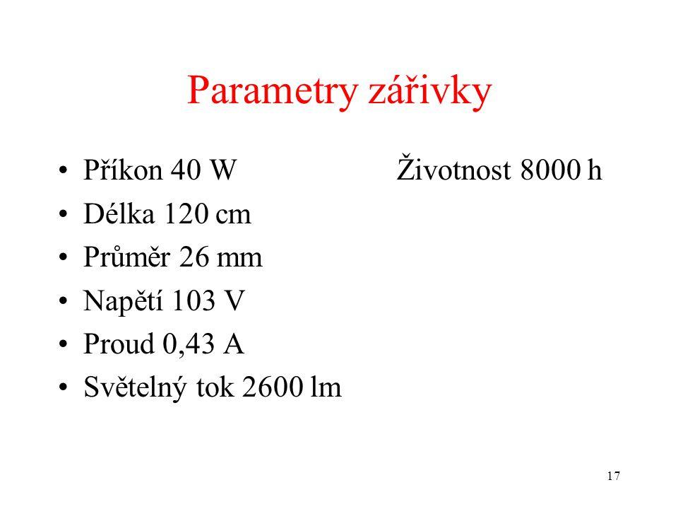 17 Parametry zářivky •Příkon 40 WŽivotnost 8000 h •Délka 120 cm •Průměr 26 mm •Napětí 103 V •Proud 0,43 A •Světelný tok 2600 lm