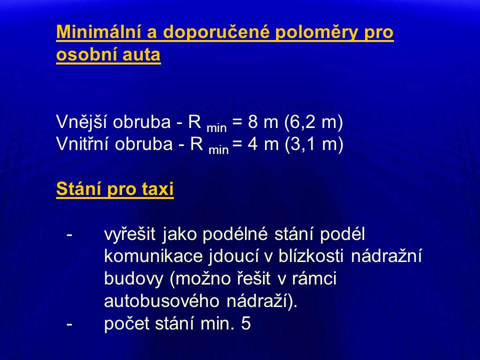 Minimální a doporučené poloměry pro osobní auta Vnější obruba - R min = 8 m (6,2 m) Vnitřní obruba - R min = 4 m (3,1 m) Stání pro taxi - vyřešit jako