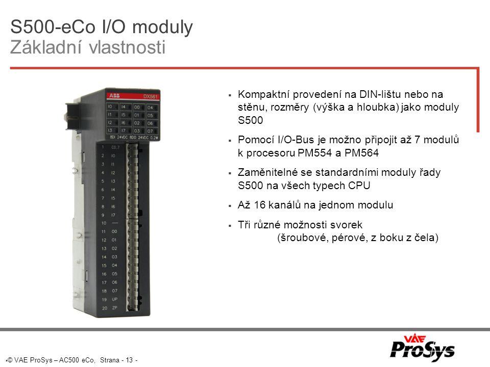  © VAE ProSys – AC500 eCo, Strana - 13 - S500-eCo I/O moduly Základní vlastnosti  Kompaktní provedení na DIN-lištu nebo na stěnu, rozměry (výška a hloubka) jako moduly S500  Pomocí I/O-Bus je možno připojit až 7 modulů k procesoru PM554 a PM564  Zaměnitelné se standardními moduly řady S500 na všech typech CPU  Až 16 kanálů na jednom modulu  Tři různé možnosti svorek (šroubové, pérové, z boku z čela)