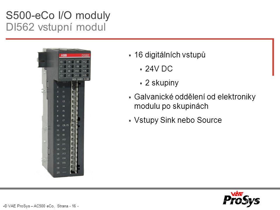  © VAE ProSys – AC500 eCo, Strana - 16 - S500-eCo I/O moduly DI562 vstupní modul  16 digitálních vstupů  24V DC  2 skupiny  Galvanické oddělení od elektroniky modulu po skupinách  Vstupy Sink nebo Source