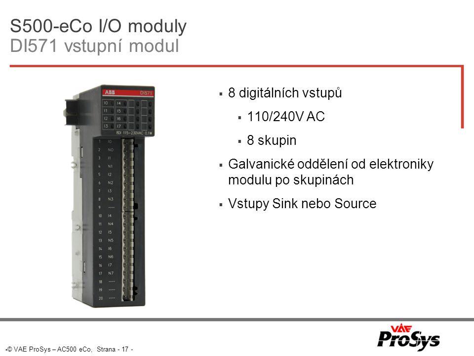  © VAE ProSys – AC500 eCo, Strana - 17 - S500-eCo I/O moduly DI571 vstupní modul  8 digitálních vstupů  110/240V AC  8 skupin  Galvanické oddělení od elektroniky modulu po skupinách  Vstupy Sink nebo Source