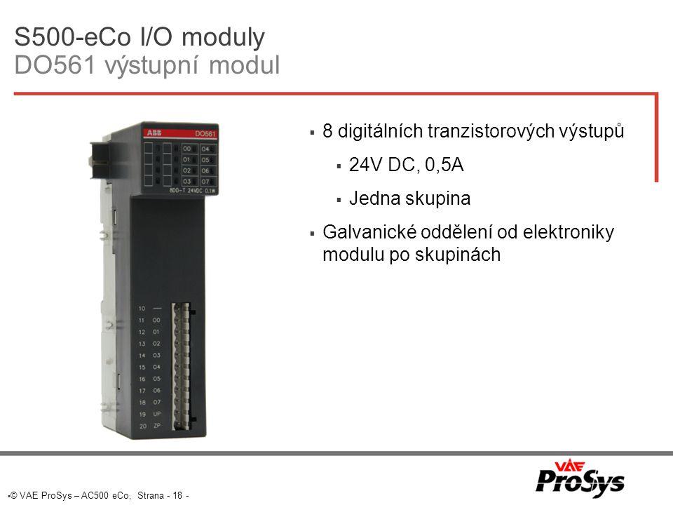 S500-eCo I/O moduly DO561 výstupní modul  8 digitálních tranzistorových výstupů  24V DC, 0,5A  Jedna skupina  Galvanické oddělení od elektroniky modulu po skupinách  © VAE ProSys – AC500 eCo, Strana - 18 -