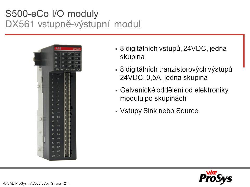  © VAE ProSys – AC500 eCo, Strana - 21 - S500-eCo I/O moduly DX561 vstupně-výstupní modul  8 digitálních vstupů, 24VDC, jedna skupina  8 digitálních tranzistorových výstupů 24VDC, 0,5A, jedna skupina  Galvanické oddělení od elektroniky modulu po skupinách  Vstupy Sink nebo Source