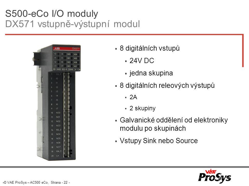  © VAE ProSys – AC500 eCo, Strana - 22 - S500-eCo I/O moduly DX571 vstupně-výstupní modul  8 digitálních vstupů  24V DC  jedna skupina  8 digitálních releových výstupů  2A  2 skupiny  Galvanické oddělení od elektroniky modulu po skupinách  Vstupy Sink nebo Source