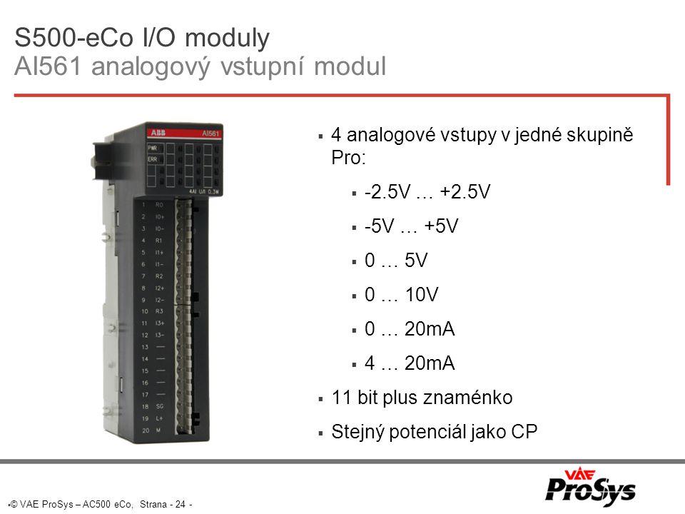 © VAE ProSys – AC500 eCo, Strana - 24 - S500-eCo I/O moduly AI561 analogový vstupní modul  4 analogové vstupy v jedné skupině Pro:  -2.5V … +2.5V  -5V … +5V  0 … 5V  0 … 10V  0 … 20mA  4 … 20mA  11 bit plus znaménko  Stejný potenciál jako CP