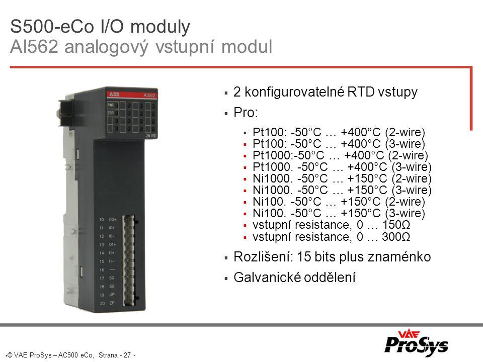  © VAE ProSys – AC500 eCo, Strana - 27 - S500-eCo I/O moduly AI562 analogový vstupní modul  2 konfigurovatelné RTD vstupy  Pro:  Pt100: -50°C … +400°C (2-wire)  Pt100: -50°C … +400°C (3-wire)  Pt1000:-50°C … +400°C (2-wire)  Pt1000.